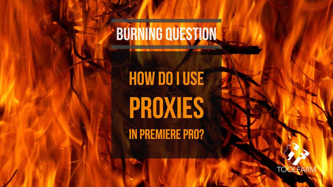 Burning Question: How do I Work with Proxies in Premiere Pro?