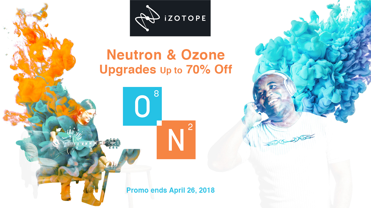 Sale: iZotope Neutron + Ozone Upgrade Promo - Up to 70% off - Now thru April 26, 2018