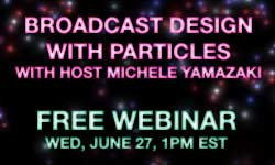 Free Live Webinar with Michele Yamazaki: Broadcast Design with Particles