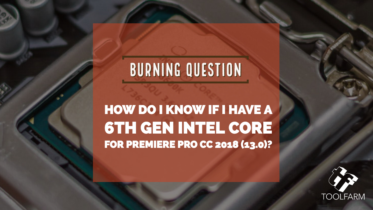 Burning Question: How do I know if I have a 6th Gen Intel CPU for Premiere Pro CC 2019 (13.0)?
