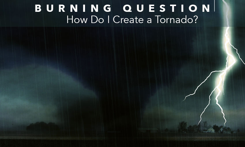 Burning Question: How Do I Create a Tornado?
