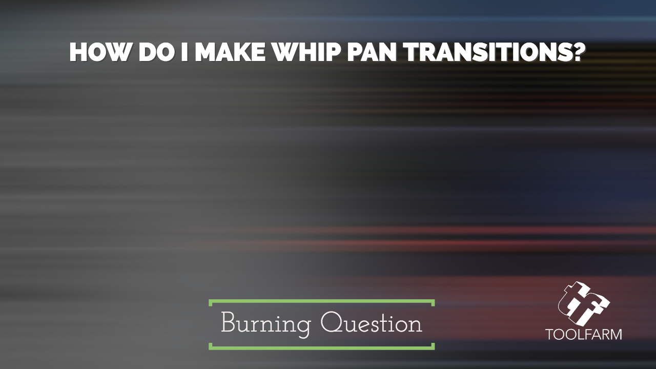Burning Question: How do I make Whip Pan Transitions?